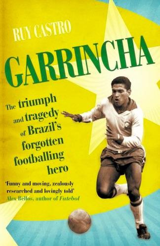 Garrincha: The Triumph and Tragedy of Brazil's Forgotten Footballing Hero by Ruy Castro