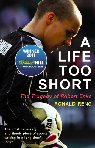 A Life Too Short: The Tragedy Of Robert Enke by Ronald Reng
